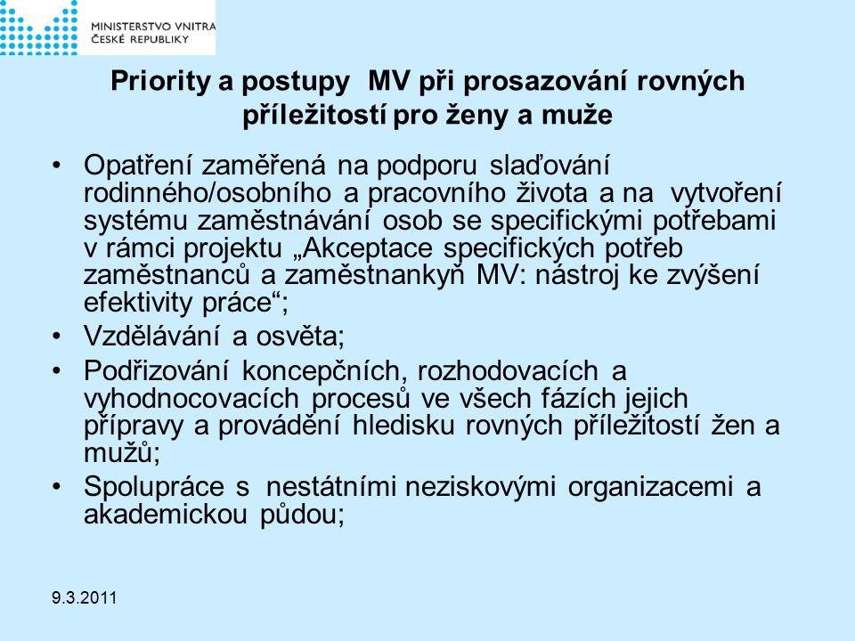 """9.3.2011 Priority a postupy MV při prosazování rovných příležitostí pro ženy a muže Opatření zaměřená na podporu slaďování rodinného/osobního a pracovního života a na vytvoření systému zaměstnávání osob se specifickými potřebami v rámci projektu """"Akceptace specifických potřeb zaměstnanců a zaměstnankyň MV: nástroj ke zvýšení efektivity práce ; Vzdělávání a osvěta; Podřizování koncepčních, rozhodovacích a vyhodnocovacích procesů ve všech fázích jejich přípravy a provádění hledisku rovných příležitostí žen a mužů; Spolupráce s nestátními neziskovými organizacemi a akademickou půdou;"""