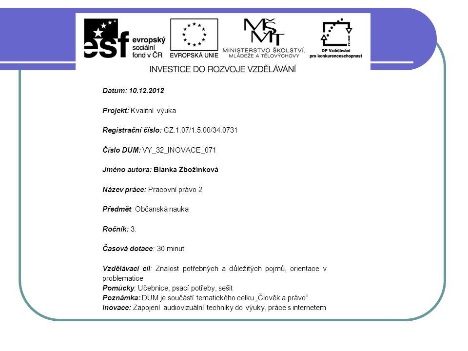 Datum: 10.12.2012 Projekt: Kvalitní výuka Registrační číslo: CZ.1.07/1.5.00/34.0731 Číslo DUM: VY_32_INOVACE_071 Jméno autora: Blanka Zbožínková Název práce: Pracovní právo 2 Předmět: Občanská nauka Ročník: 3.