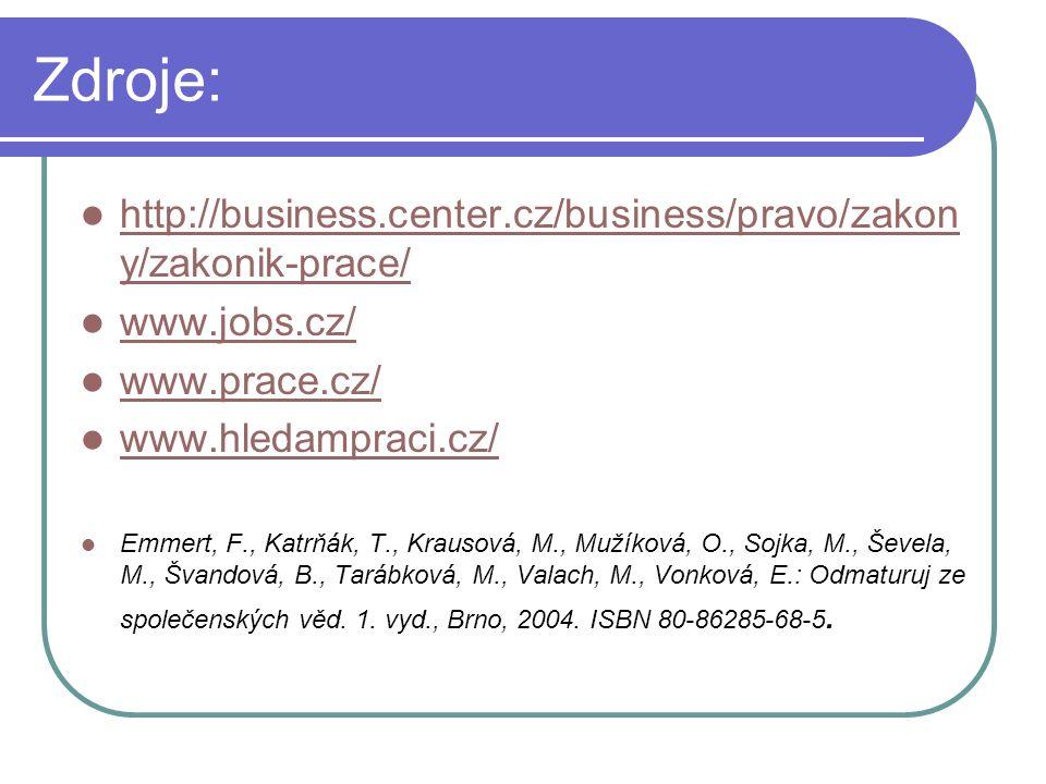 Zdroje: http://business.center.cz/business/pravo/zakon y/zakonik-prace/ http://business.center.cz/business/pravo/zakon y/zakonik-prace/ www.jobs.cz/ www.prace.cz/ www.hledampraci.cz/ Emmert, F., Katrňák, T., Krausová, M., Mužíková, O., Sojka, M., Ševela, M., Švandová, B., Tarábková, M., Valach, M., Vonková, E.: Odmaturuj ze společenských věd.