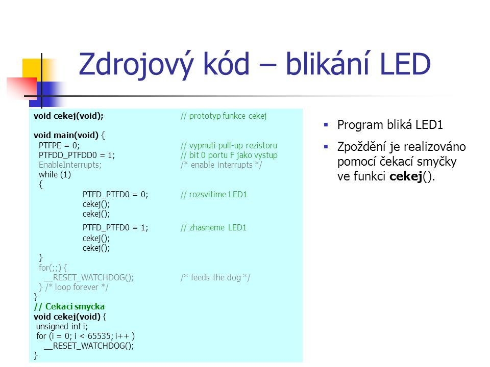 Zdrojový kód – blikání LED void cekej(void);// prototyp funkce cekej void main(void) { PTFPE = 0;// vypnuti pull-up rezistoru PTFDD_PTFDD0 = 1; // bit 0 portu F jako vystup EnableInterrupts; /* enable interrupts */ while (1) { PTFD_PTFD0 = 0; // rozsvitime LED1 cekej(); PTFD_PTFD0 = 1; // zhasneme LED1 cekej(); cekej(); } for(;;) { __RESET_WATCHDOG(); /* feeds the dog */ } /* loop forever */ } // Cekaci smycka void cekej(void) { unsigned int i; for (i = 0; i < 65535; i++ ) __RESET_WATCHDOG(); }  Program bliká LED1  Zpoždění je realizováno pomocí čekací smyčky ve funkci cekej().