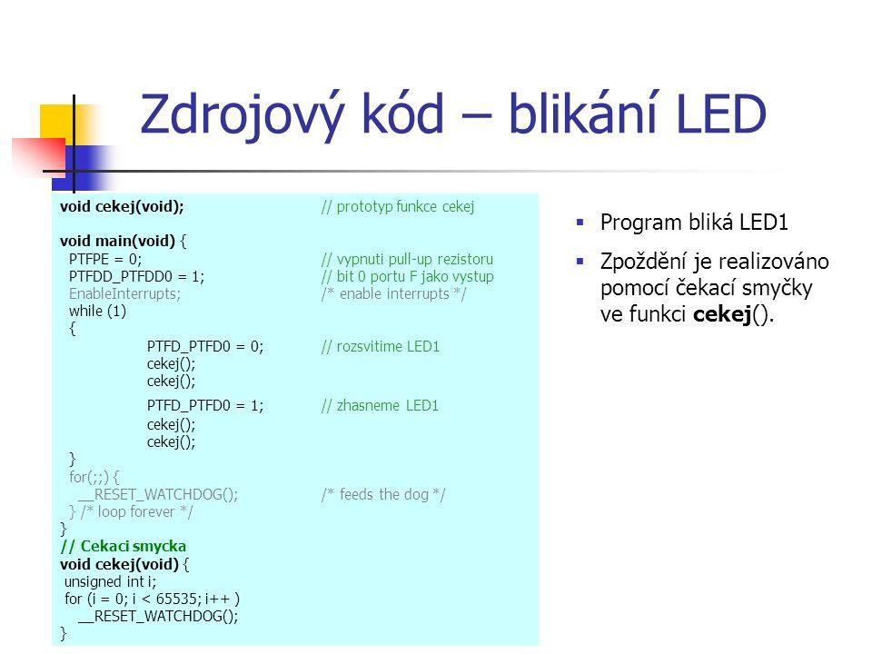 Zdrojový kód – blikání LED void cekej(void);// prototyp funkce cekej void main(void) { PTFPE = 0;// vypnuti pull-up rezistoru PTFDD_PTFDD0 = 1; // bit 0 portu F jako vystup EnableInterrupts; /* enable interrupts */ while (1) { PTFD_PTFD0 = 0; // rozsvitime LED1 cekej(); PTFD_PTFD0 = 1; // zhasneme LED1 cekej(); cekej(); } for(;;) { __RESET_WATCHDOG(); /* feeds the dog */ } /* loop forever */ } // Cekaci smycka void cekej(void) { unsigned int i; for (i = 0; i < 65535; i++ ) __RESET_WATCHDOG(); }  Program bliká LED1  Zpoždění je realizováno pomocí čekací smyčky ve funkci cekej().