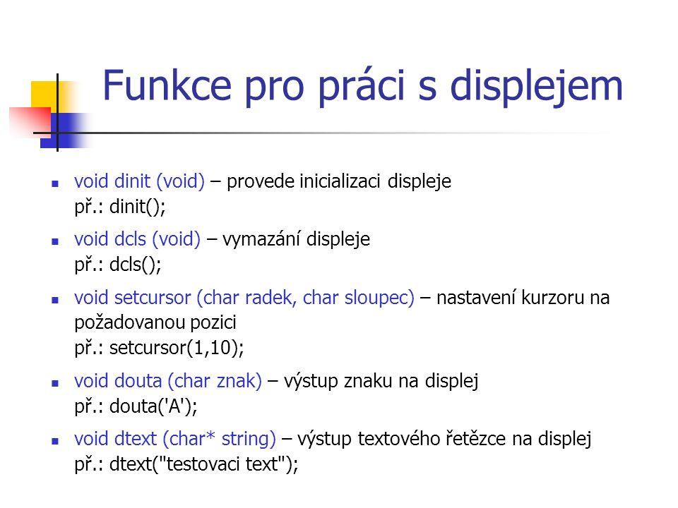 Funkce pro práci s displejem void dinit (void) – provede inicializaci displeje př.: dinit(); void dcls (void) – vymazání displeje př.: dcls(); void setcursor (char radek, char sloupec) – nastavení kurzoru na požadovanou pozici př.: setcursor(1,10); void douta (char znak) – výstup znaku na displej př.: douta( A ); void dtext (char* string) – výstup textového řetězce na displej př.: dtext( testovaci text );
