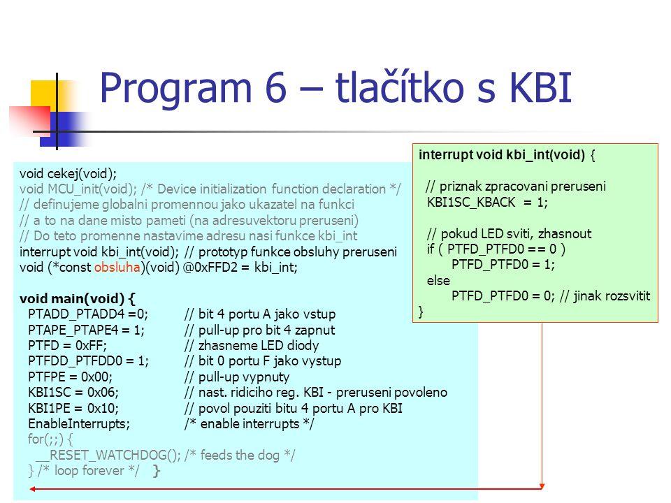 Program 6 – tlačítko s KBI void cekej(void); void MCU_init(void); /* Device initialization function declaration */ // definujeme globalni promennou jako ukazatel na funkci // a to na dane misto pameti (na adresuvektoru preruseni) // Do teto promenne nastavime adresu nasi funkce kbi_int interrupt void kbi_int(void);// prototyp funkce obsluhy preruseni void (*const obsluha)(void) @0xFFD2 = kbi_int; void main(void) { PTADD_PTADD4 =0; // bit 4 portu A jako vstup PTAPE_PTAPE4 = 1;// pull-up pro bit 4 zapnut PTFD = 0xFF; // zhasneme LED diody PTFDD_PTFDD0 = 1;// bit 0 portu F jako vystup PTFPE = 0x00;// pull-up vypnuty KBI1SC = 0x06;// nast.