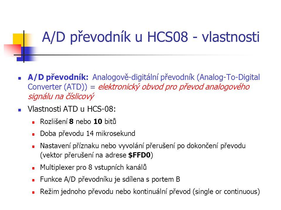 A/D převodník u HCS08 - vlastnosti A/D převodník: Analogově-digitální převodník (Analog-To-Digital Converter (ATD)) = elektronický obvod pro převod analogového signálu na číslicový Vlastnosti ATD u HCS-08: Rozlišení 8 nebo 10 bitů Doba převodu 14 mikrosekund Nastavení příznaku nebo vyvolání přerušení po dokončení převodu (vektor přerušení na adrese $FFD0) Multiplexer pro 8 vstupních kanálů Funkce A/D převodníku je sdílena s portem B Režim jednoho převodu nebo kontinuální převod (single or continuous)