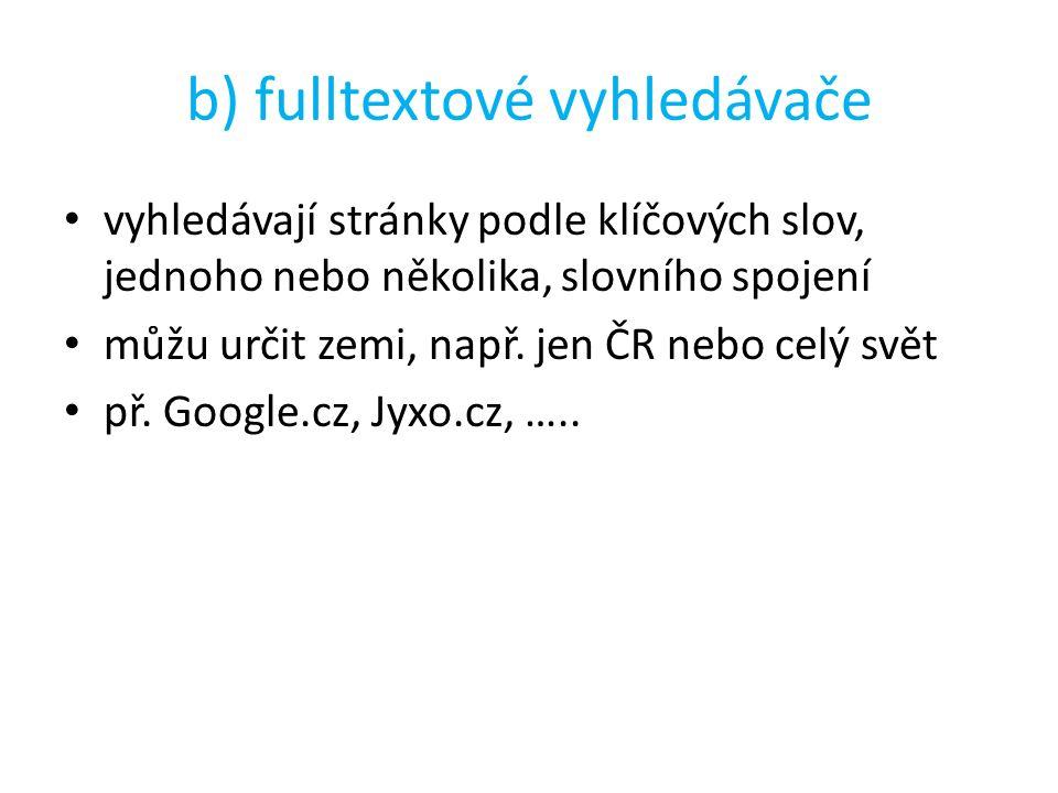 b) fulltextové vyhledávače vyhledávají stránky podle klíčových slov, jednoho nebo několika, slovního spojení můžu určit zemi, např.