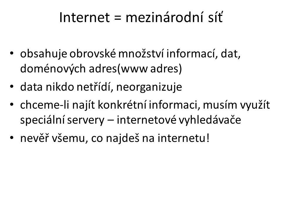 Internet = mezinárodní síť obsahuje obrovské množství informací, dat, doménových adres(www adres) data nikdo netřídí, neorganizuje chceme-li najít konkrétní informaci, musím využít speciální servery – internetové vyhledávače nevěř všemu, co najdeš na internetu!