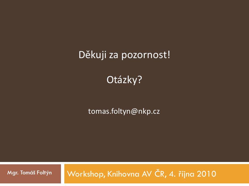 Workshop, Knihovna AV ČR, 4.října 2010 Mgr. Tomáš Foltýn Děkuji za pozornost.