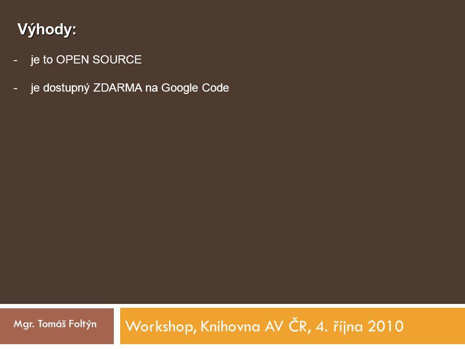 Workshop, Knihovna AV ČR, 4. října 2010 Mgr. Tomáš Foltýn Výhody: -je to OPEN SOURCE -je dostupný ZDARMA na Google Code