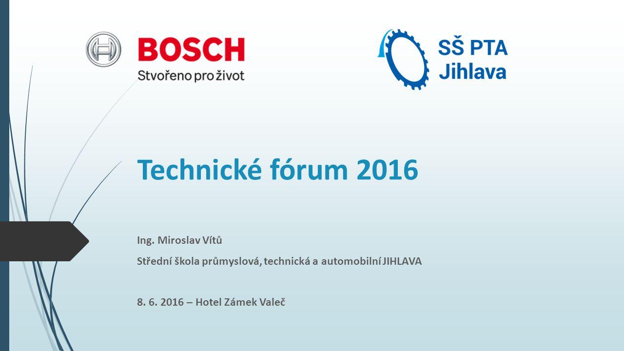 Technické fórum 2016 Ing. Miroslav Vítů Střední škola průmyslová, technická a automobilní JIHLAVA 8. 6. 2016 – Hotel Zámek Valeč