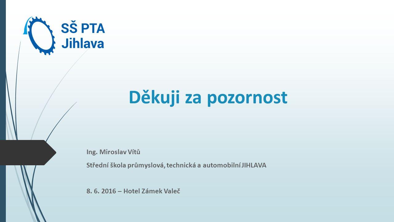 Děkuji za pozornost Ing. Miroslav Vítů Střední škola průmyslová, technická a automobilní JIHLAVA 8.