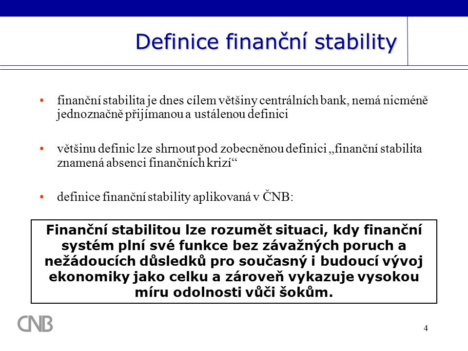 """4 Definice finanční stability finanční stabilita je dnes cílem většiny centrálních bank, nemá nicméně jednoznačně přijímanou a ustálenou definici většinu definic lze shrnout pod zobecněnou definici """"finanční stabilita znamená absenci finančních krizí definice finanční stability aplikovaná v ČNB: Finanční stabilitou lze rozumět situaci, kdy finanční systém plní své funkce bez závažných poruch a nežádoucích důsledků pro současný i budoucí vývoj ekonomiky jako celku a zároveň vykazuje vysokou míru odolnosti vůči šokům."""