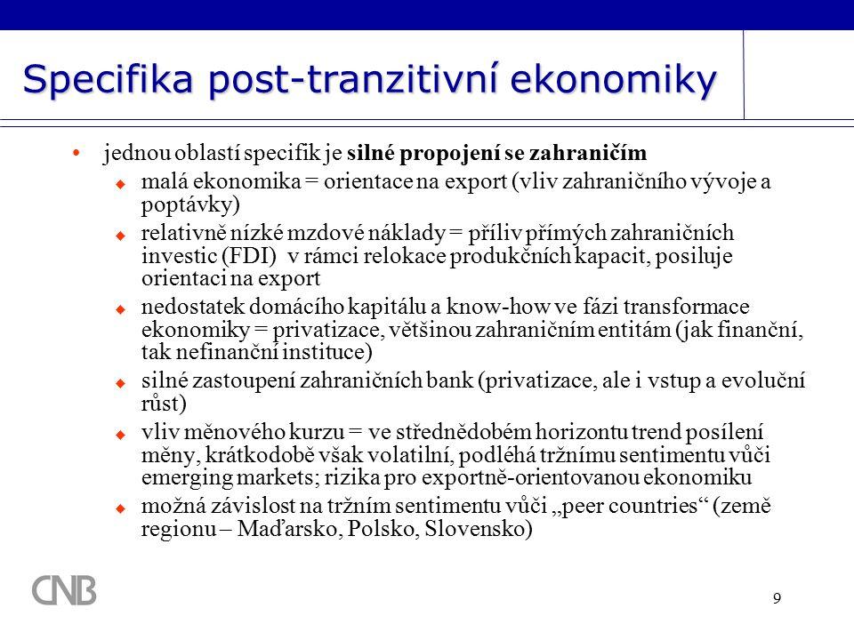 """9 Specifika post-tranzitivní ekonomiky jednou oblastí specifik je silné propojení se zahraničím  malá ekonomika = orientace na export (vliv zahraničního vývoje a poptávky)  relativně nízké mzdové náklady = příliv přímých zahraničních investic (FDI) v rámci relokace produkčních kapacit, posiluje orientaci na export  nedostatek domácího kapitálu a know-how ve fázi transformace ekonomiky = privatizace, většinou zahraničním entitám (jak finanční, tak nefinanční instituce)  silné zastoupení zahraničních bank (privatizace, ale i vstup a evoluční růst)  vliv měnového kurzu = ve střednědobém horizontu trend posílení měny, krátkodobě však volatilní, podléhá tržnímu sentimentu vůči emerging markets; rizika pro exportně-orientovanou ekonomiku  možná závislost na tržním sentimentu vůči """"peer countries (země regionu – Maďarsko, Polsko, Slovensko)"""