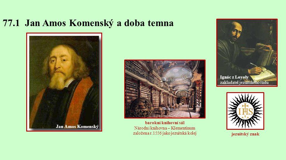 77.1 Jan Amos Komenský a doba temna Ignác z Loyoly zakladatel jezuitského řádu jezuitský znak Jan Amos Komenský barokní knihovní sál Národní knihovna – Klementinum založena r.1556 jako jezuitská kolej