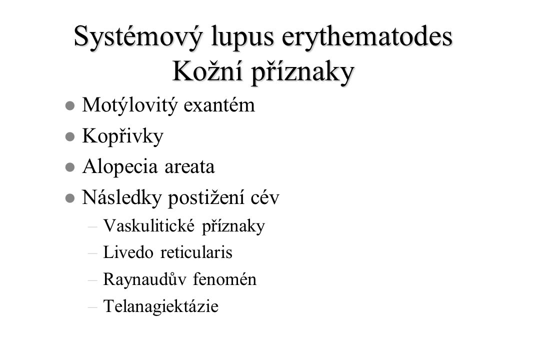Systémový lupus erythematodes Kožní příznaky l Motýlovitý exantém l Kopřivky l Alopecia areata l Následky postižení cév –Vaskulitické příznaky –Livedo reticularis –Raynaudův fenomén –Telanagiektázie
