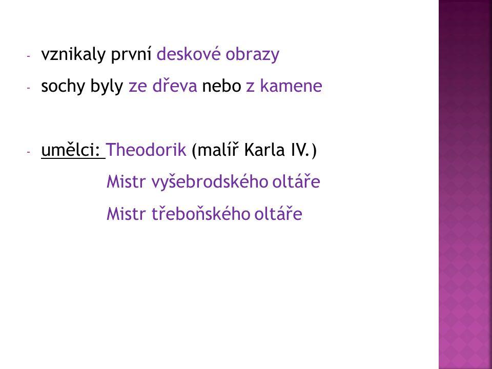 - vznikaly první deskové obrazy - sochy byly ze dřeva nebo z kamene - umělci: Theodorik (malíř Karla IV.) Mistr vyšebrodského oltáře Mistr třeboňského oltáře