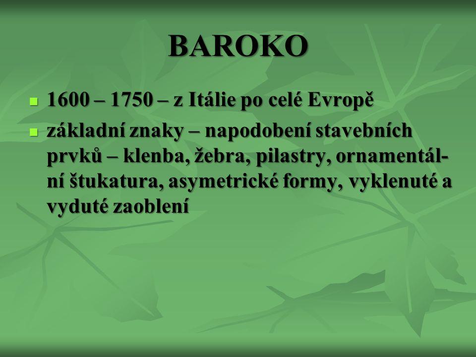BAROKO 1600 – 1750 – z Itálie po celé Evropě 1600 – 1750 – z Itálie po celé Evropě základní znaky – napodobení stavebních prvků – klenba, žebra, pilastry, ornamentál- ní štukatura, asymetrické formy, vyklenuté a vyduté zaoblení základní znaky – napodobení stavebních prvků – klenba, žebra, pilastry, ornamentál- ní štukatura, asymetrické formy, vyklenuté a vyduté zaoblení