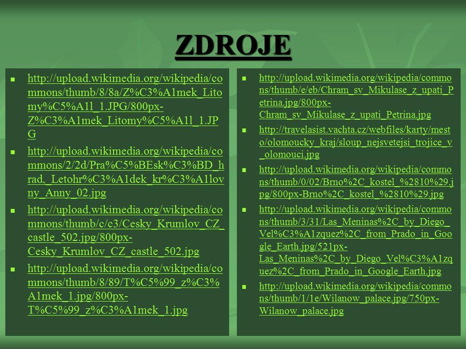 ZDROJE http://upload.wikimedia.org/wikipedia/co mmons/thumb/8/8a/Z%C3%A1mek_Lito my%C5%A1l_1.JPG/800px- Z%C3%A1mek_Litomy%C5%A1l_1.JP G http://upload.wikimedia.org/wikipedia/co mmons/thumb/8/8a/Z%C3%A1mek_Lito my%C5%A1l_1.JPG/800px- Z%C3%A1mek_Litomy%C5%A1l_1.JP G http://upload.wikimedia.org/wikipedia/co mmons/2/2d/Pra%C5%BEsk%C3%BD_h rad,_Letohr%C3%A1dek_kr%C3%A1lov ny_Anny_02.jpg http://upload.wikimedia.org/wikipedia/co mmons/2/2d/Pra%C5%BEsk%C3%BD_h rad,_Letohr%C3%A1dek_kr%C3%A1lov ny_Anny_02.jpg http://upload.wikimedia.org/wikipedia/co mmons/thumb/c/c3/Cesky_Krumlov_CZ_ castle_502.jpg/800px- Cesky_Krumlov_CZ_castle_502.jpg http://upload.wikimedia.org/wikipedia/co mmons/thumb/c/c3/Cesky_Krumlov_CZ_ castle_502.jpg/800px- Cesky_Krumlov_CZ_castle_502.jpg http://upload.wikimedia.org/wikipedia/co mmons/thumb/8/89/T%C5%99_z%C3% A1mek_1.jpg/800px- T%C5%99_z%C3%A1mek_1.jpg http://upload.wikimedia.org/wikipedia/co mmons/thumb/8/89/T%C5%99_z%C3% A1mek_1.jpg/800px- T%C5%99_z%C3%A1mek_1.jpg http://upload.wikimedia.org/wikipedia/commo ns/thumb/e/eb/Chram_sv_Mikulase_z_upati_P etrina.jpg/800px- Chram_sv_Mikulase_z_upati_Petrina.jpg http://upload.wikimedia.org/wikipedia/commo ns/thumb/e/eb/Chram_sv_Mikulase_z_upati_P etrina.jpg/800px- Chram_sv_Mikulase_z_upati_Petrina.jpg http://travelasist.vachta.cz/webfiles/karty/mest o/olomoucky_kraj/sloup_nejsvetejsi_trojice_v _olomouci.jpg http://travelasist.vachta.cz/webfiles/karty/mest o/olomoucky_kraj/sloup_nejsvetejsi_trojice_v _olomouci.jpg http://upload.wikimedia.org/wikipedia/commo ns/thumb/0/02/Brno%2C_kostel_%2810%29.j pg/800px-Brno%2C_kostel_%2810%29.jpg http://upload.wikimedia.org/wikipedia/commo ns/thumb/0/02/Brno%2C_kostel_%2810%29.j pg/800px-Brno%2C_kostel_%2810%29.jpg http://upload.wikimedia.org/wikipedia/commo ns/thumb/3/31/Las_Meninas%2C_by_Diego_ Vel%C3%A1zquez%2C_from_Prado_in_Goo gle_Earth.jpg/521px- Las_Meninas%2C_by_Diego_Vel%C3%A1zq uez%2C_from_Prado_in_Google_Earth.jpg http://upload.wikimedia.org/wikipedia/commo ns/