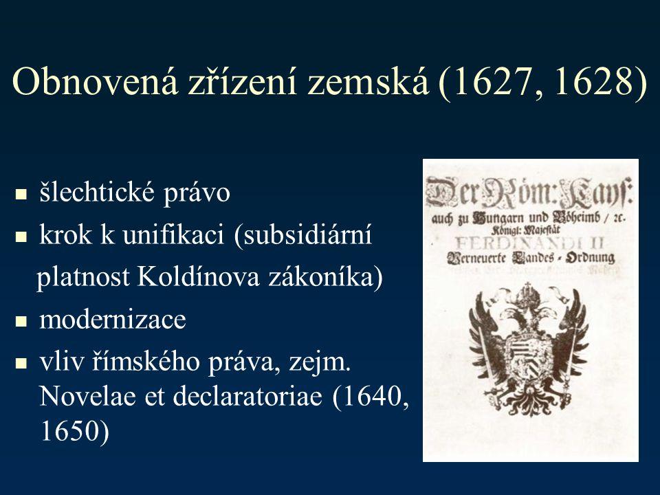 Obnovená zřízení zemská (1627, 1628) šlechtické právo krok k unifikaci (subsidiární platnost Koldínova zákoníka) modernizace vliv římského práva, zejm.