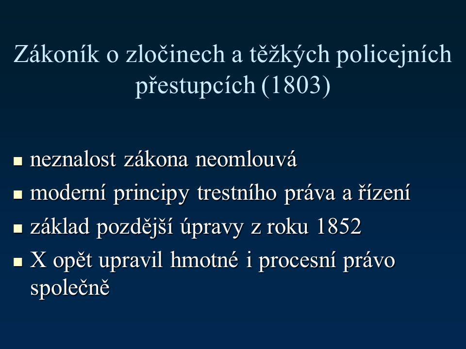 Zákoník o zločinech a těžkých policejních přestupcích (1803) neznalost zákona neomlouvá neznalost zákona neomlouvá moderní principy trestního práva a řízení moderní principy trestního práva a řízení základ pozdější úpravy z roku 1852 základ pozdější úpravy z roku 1852 X opět upravil hmotné i procesní právo společně X opět upravil hmotné i procesní právo společně