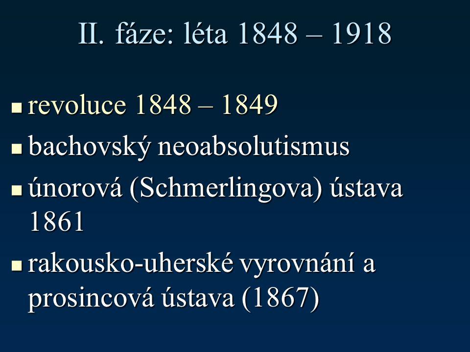 II. fáze: léta 1848 – 1918 revoluce 1848 – 1849 revoluce 1848 – 1849 bachovský neoabsolutismus bachovský neoabsolutismus únorová (Schmerlingova) ústav