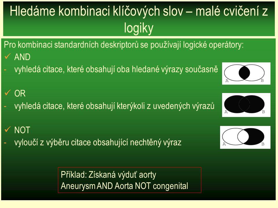Hledáme kombinaci klíčových slov – malé cvičení z logiky Pro kombinaci standardních deskriptorů se používají logické operátory: AND -vyhledá citace, které obsahují oba hledané výrazy současně OR -vyhledá citace, které obsahují kterýkoli z uvedených výrazů NOT -vyloučí z výběru citace obsahující nechtěný výraz Příklad: Získaná výduť aorty Aneurysm AND Aorta NOT congenital
