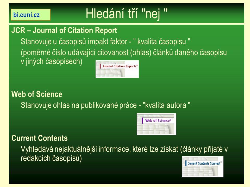 Hledání tří ″nej ″ JCR – Journal of Citation Report Stanovuje u časopisů impakt faktor - ″ kvalita časopisu ″ (poměrné číslo udávající citovanost (ohlas) článků daného časopisu v jiných časopisech) Web of Science Stanovuje ohlas na publikované práce - ″kvalita autora ″ Current Contents Vyhledává nejaktuálnější informace, které lze získat (články přijaté v redakcích časopisů) bi.cuni.cz