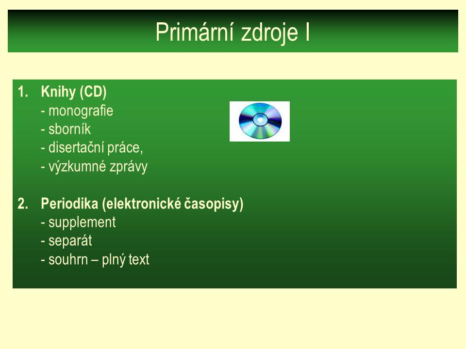 Primární zdroje I 1.Knihy (CD) - monografie - sborník - disertační práce, - výzkumné zprávy 2.Periodika (elektronické časopisy) - supplement - separát