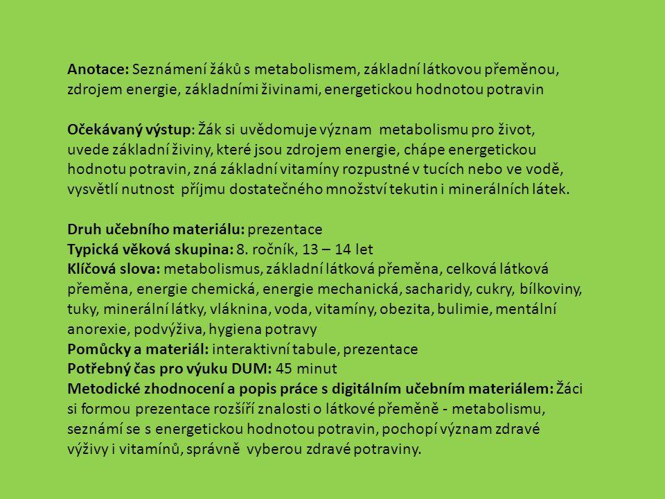 Anotace: Seznámení žáků s metabolismem, základní látkovou přeměnou, zdrojem energie, základními živinami, energetickou hodnotou potravin Očekávaný výstup : Žák si uvědomuje význam metabolismu pro život, uvede základní živiny, které jsou zdrojem energie, chápe energetickou hodnotu potravin, zná základní vitamíny rozpustné v tucích nebo ve vodě, vysvětlí nutnost příjmu dostatečného množství tekutin i minerálních látek.