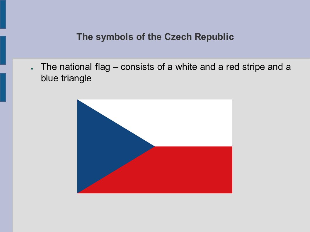 The symbols of the Czech Republic ● The national flag – consists of a white and a red stripe and a blue triangle