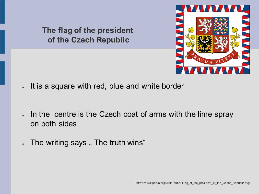 "The flag of the president of the Czech Republic ● It is a square with red, blue and white border ● In the centre is the Czech coat of arms with the lime spray on both sides ● The writing says "" The truth wins http://cs.wikipedia.org/wiki/Soubor:Flag_of_the_president_of_the_Czech_Republic.svg"