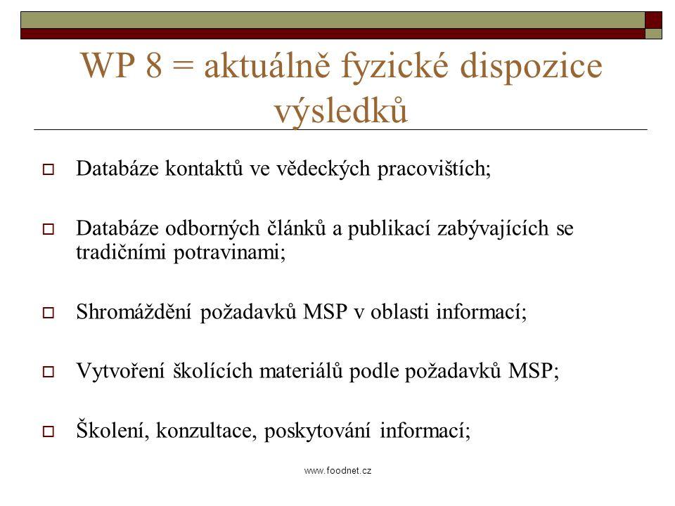 www.foodnet.cz WP 8 = aktuálně fyzické dispozice výsledků  Databáze kontaktů ve vědeckých pracovištích;  Databáze odborných článků a publikací zabývajících se tradičními potravinami;  Shromáždění požadavků MSP v oblasti informací;  Vytvoření školících materiálů podle požadavků MSP;  Školení, konzultace, poskytování informací;