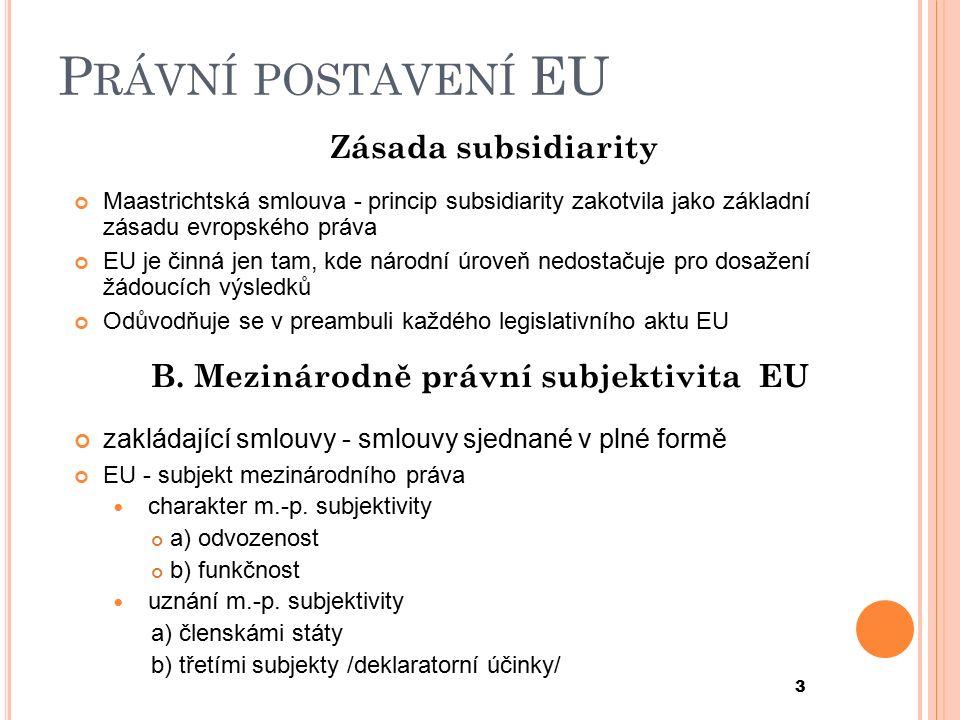 P RÁVNÍ POSTAVENÍ EU Zásada subsidiarity Maastrichtská smlouva - princip subsidiarity zakotvila jako základní zásadu evropského práva EU je činná jen tam, kde národní úroveň nedostačuje pro dosažení žádoucích výsledků Odůvodňuje se v preambuli každého legislativního aktu EU B.