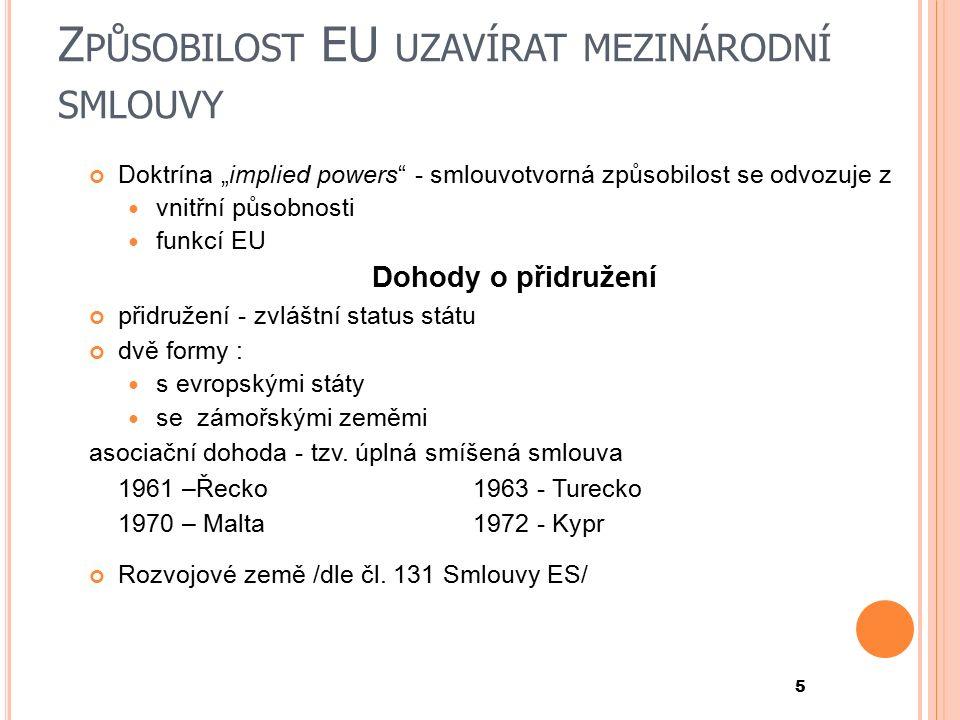 """Z PŮSOBILOST EU UZAVÍRAT MEZINÁRODNÍ SMLOUVY Doktrína """"implied powers - smlouvotvorná způsobilost se odvozuje z vnitřní působnosti funkcí EU Dohody o přidružení přidružení - zvláštní status státu dvě formy : s evropskými státy se zámořskými zeměmi asociační dohoda - tzv."""