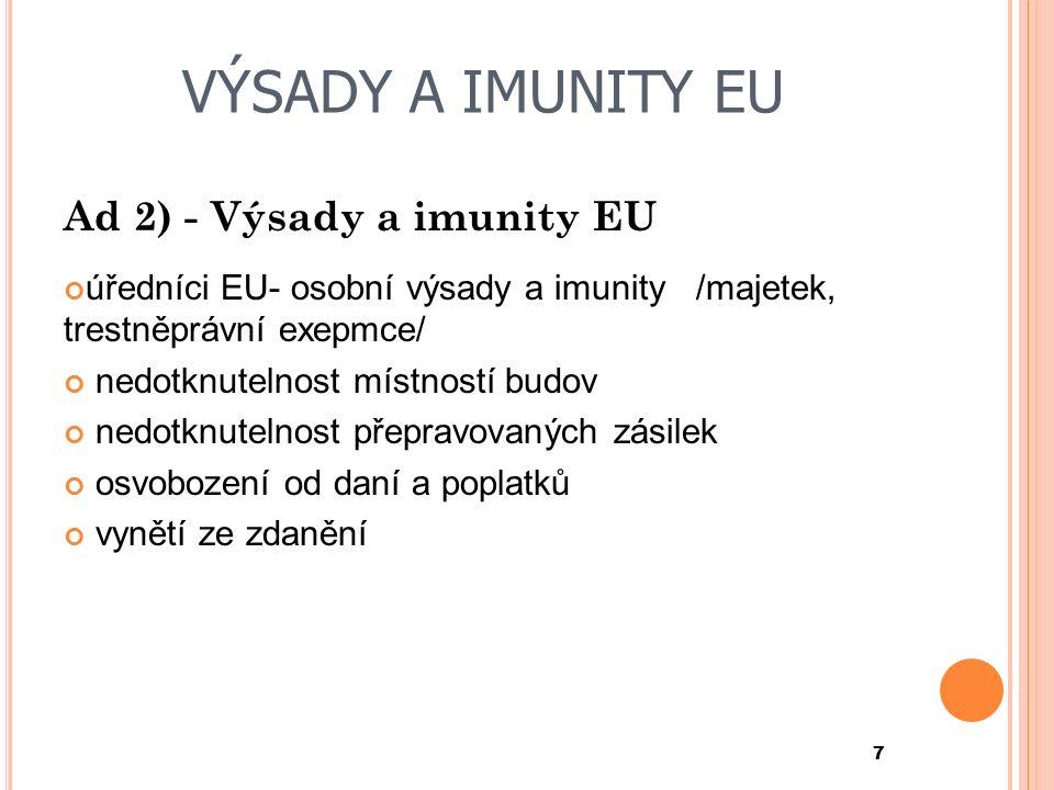 VÝSADY A IMUNITY EU Ad 2) - Výsady a imunity EU úředníci EU- osobní výsady a imunity/majetek, trestněprávní exepmce/ nedotknutelnost místností budov nedotknutelnost přepravovaných zásilek osvobození od daní a poplatků vynětí ze zdanění 7