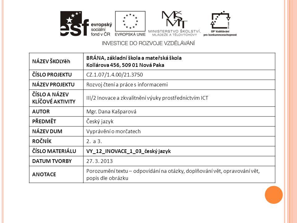 NÁZEV ŠKOLYěh BRÁNA, základní škola a mateřská škola Kollárova 456, 509 01 Nová Paka ČÍSLO PROJEKTUCZ.1.07/1.4.00/21.3750 NÁZEV PROJEKTURozvoj čtení a práce s informacemi ČÍSLO A NÁZEV KLÍČOVÉ AKTIVITY III/2 Inovace a zkvalitnění výuky prostřednictvím ICT AUTORMgr.