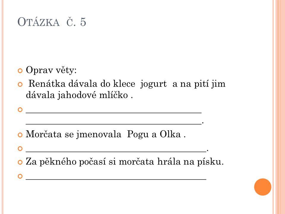 O TÁZKA Č. 5 Oprav věty: Renátka dávala do klece jogurt a na pití jim dávala jahodové mlíčko.