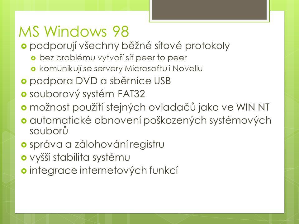 MS Windows 98  podporují všechny běžné síťové protokoly  bez problému vytvoří síť peer to peer  komunikují se servery Microsoftu i Novellu  podpora DVD a sběrnice USB  souborový systém FAT32  možnost použití stejných ovladačů jako ve WIN NT  automatické obnovení poškozených systémových souborů  správa a zálohování registru  vyšší stabilita systému  integrace internetových funkcí