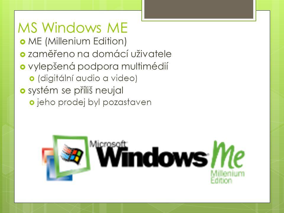 MS Windows ME  ME (Millenium Edition)  zaměřeno na domácí uživatele  vylepšená podpora multimédií  (digitální audio a video)  systém se příliš neujal  jeho prodej byl pozastaven