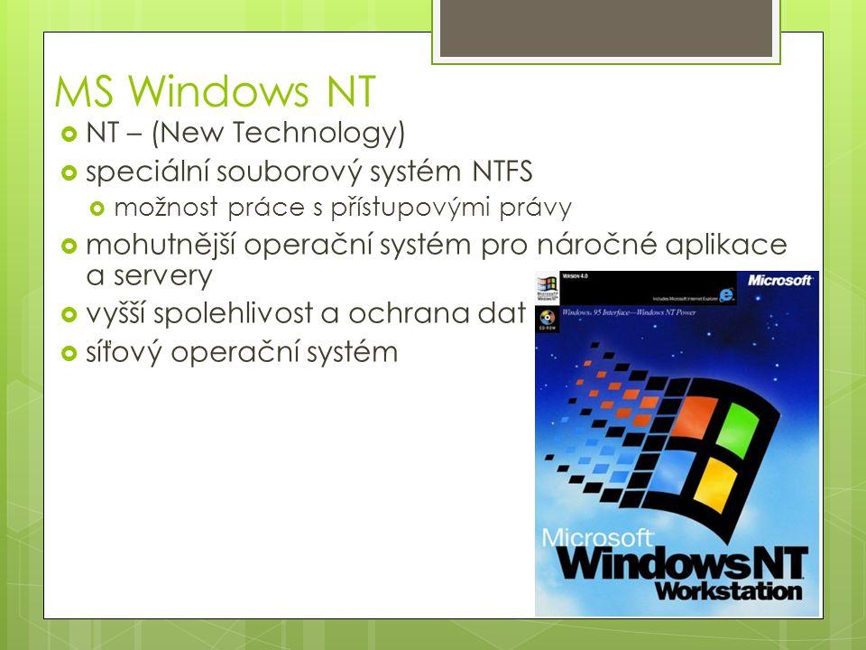 MS Windows NT  NT – (New Technology)  speciální souborový systém NTFS  možnost práce s přístupovými právy  mohutnější operační systém pro náročné aplikace a servery  vyšší spolehlivost a ochrana dat  síťový operační systém