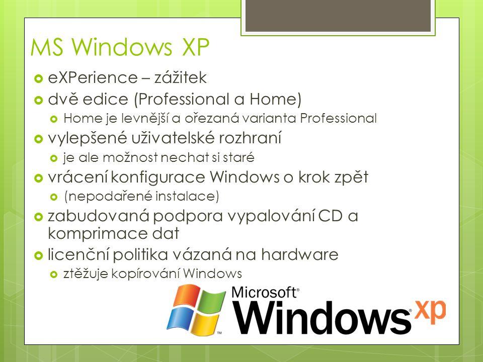 MS Windows XP  eXPerience – zážitek  dvě edice (Professional a Home)  Home je levnější a ořezaná varianta Professional  vylepšené uživatelské rozhraní  je ale možnost nechat si staré  vrácení konfigurace Windows o krok zpět  (nepodařené instalace)  zabudovaná podpora vypalování CD a komprimace dat  licenční politika vázaná na hardware  ztěžuje kopírování Windows