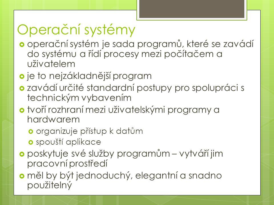 Operační systémy  operační systém je sada programů, které se zavádí do systému a řídí procesy mezi počítačem a uživatelem  je to nejzákladnější program  zavádí určité standardní postupy pro spolupráci s technickým vybavením  tvoří rozhraní mezi uživatelskými programy a hardwarem  organizuje přístup k datům  spouští aplikace  poskytuje své služby programům – vytváří jim pracovní prostředí  měl by být jednoduchý, elegantní a snadno použitelný
