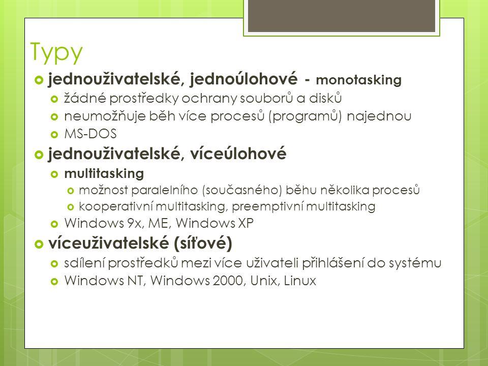 Typy  jednouživatelské, jednoúlohové - monotasking  žádné prostředky ochrany souborů a disků  neumožňuje běh více procesů (programů) najednou  MS-DOS  jednouživatelské, víceúlohové  multitasking  možnost paralelního (současného) běhu několika procesů  kooperativní multitasking, preemptivní multitasking  Windows 9x, ME, Windows XP  víceuživatelské (síťové)  sdílení prostředků mezi více uživateli přihlášení do systému  Windows NT, Windows 2000, Unix, Linux