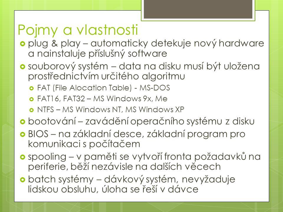 Pojmy a vlastnosti  plug & play – automaticky detekuje nový hardware a nainstaluje příslušný software  souborový systém – data na disku musí být uložena prostřednictvím určitého algoritmu  FAT (File Alocation Table) - MS-DOS  FAT16, FAT32 – MS Windows 9x, Me  NTFS – MS Windows NT, MS Windows XP  bootování – zavádění operačního systému z disku  BIOS – na základní desce, základní program pro komunikaci s počítačem  spooling – v paměti se vytvoří fronta požadavků na periferie, běží nezávisle na dalších věcech  batch systémy – dávkový systém, nevyžaduje lidskou obsluhu, úloha se řeší v dávce