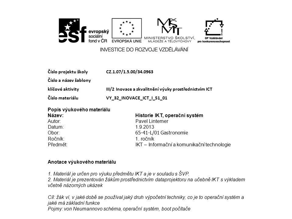 Číslo projektu školy CZ.1.07/1.5.00/34.0963 Číslo a název šablony klíčové aktivity III/2 Inovace a zkvalitnění výuky prostřednictvím ICT Číslo materiáluVY_32_INOVACE_ICT_I_S1_01 Popis výukového materiálu Název:Historie IKT, operační systém Autor:Pavel Lintemer Datum:1.9.2013 Obor: 65-41-L/01 Gastronomie Ročník:1.