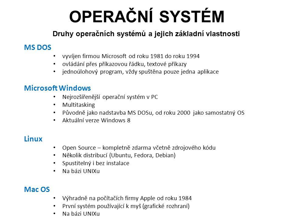 OPERAČNÍ SYSTÉM Druhy operačních systémů a jejich základní vlastnosti MS DOS vyvíjen firmou Microsoft od roku 1981 do roku 1994 ovládání přes příkazovou řádku, textové příkazy jednoúlohový program, vždy spuštěna pouze jedna aplikace Microsoft Windows Nejrozšířenější operační systém v PC Multitasking Původně jako nadstavba MS DOSu, od roku 2000 jako samostatný OS Aktuální verze Windows 8 Linux Open Source – kompletně zdarma včetně zdrojového kódu Několik distribucí (Ubuntu, Fedora, Debian) Spustitelný i bez instalace Na bázi UNIXu Mac OS Výhradně na počítačích firmy Apple od roku 1984 První systém používající k myš (grafické rozhraní) Na bázi UNIXu