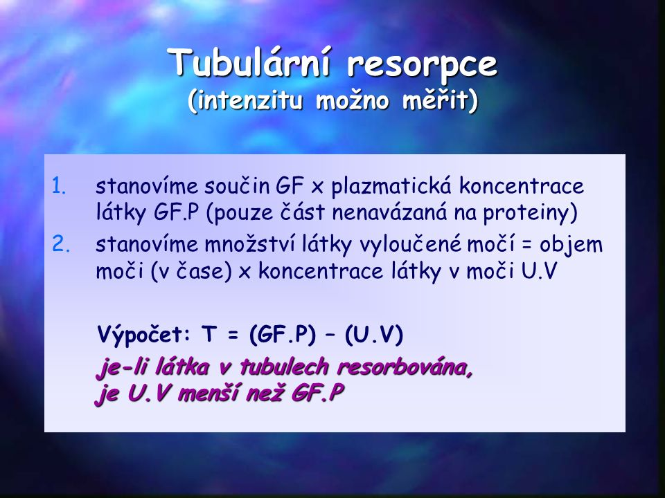 Tubulární resorpce (intenzitu možno měřit) 1. 1.stanovíme součin GF x plazmatická koncentrace látky GF.P (pouze část nenavázaná na proteiny) 2. 2.stan