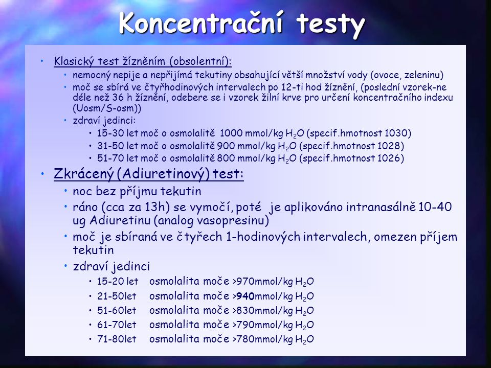 Koncentrační testy Klasický test žízněním (obsolentní): nemocný nepije a nepřijímá tekutiny obsahující větší množství vody (ovoce, zeleninu) moč se sbírá ve čtyřhodinových intervalech po 12-ti hod žíznění, (poslední vzorek-ne déle než 36 h žíznění, odebere se i vzorek žilní krve pro určení koncentračního indexu (Uosm/S-osm)) zdraví jedinci: 15-30 let moč o osmolalitě 1000 mmol/kg H 2 O (specif.hmotnost 1030) 31-50 let moč o osmolalitě 900 mmol/kg H 2 O (specif.hmotnost 1028) 51-70 let moč o osmolalitě 800 mmol/kg H 2 O (specif.hmotnost 1026) Zkrácený (Adiuretinový) test: noc bez příjmu tekutin ráno (cca za 13h) se vymočí, poté je aplikováno intranasálně 10-40 ug Adiuretinu (analog vasopresinu) moč je sbíraná ve čtyřech 1-hodinových intervalech, omezen příjem tekutin zdraví jedinci 15-20 let osmolalita moče >970mmol/kg H 2 O 21-50let osmolalita moče >940mmol/kg H 2 O 51-60let osmolalita moče >830mmol/kg H 2 O 61-70let osmolalita moče >790mmol/kg H 2 O 71-80let osmolalita moče >780mmol/kg H 2 O