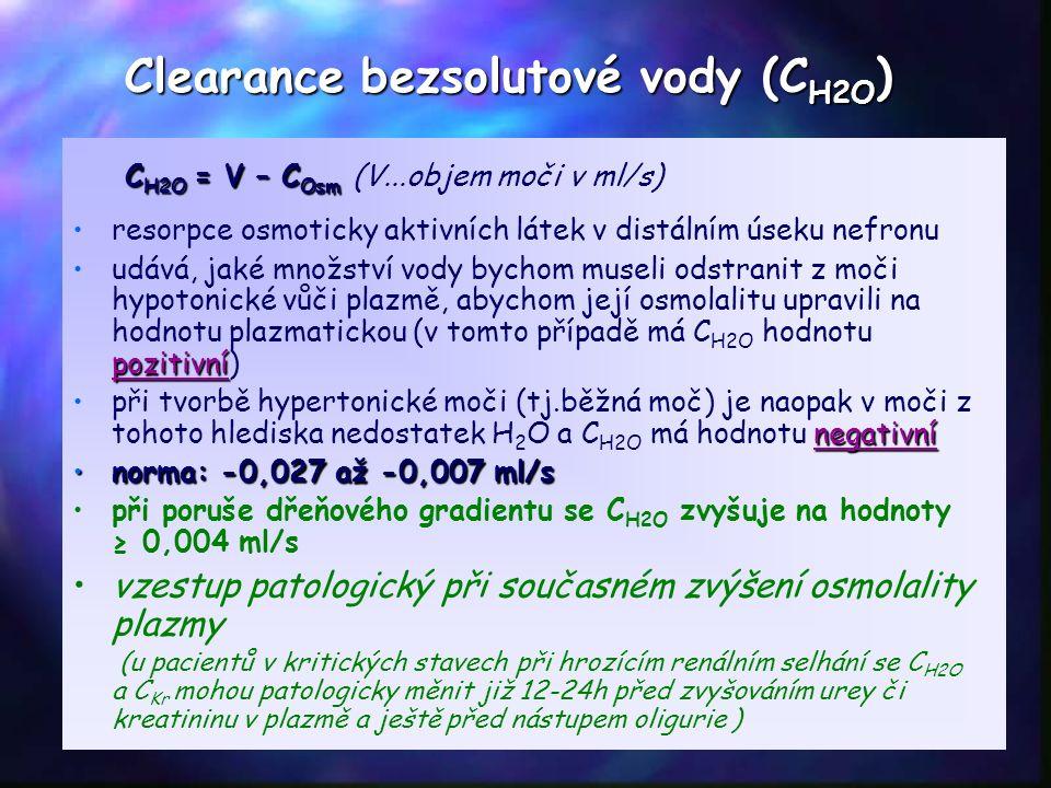 Clearance bezsolutové vody (C H2O ) C H2O = V – C Osm C H2O = V – C Osm (V...objem moči v ml/s) resorpce osmoticky aktivních látek v distálním úseku nefronu pozitivníudává, jaké množství vody bychom museli odstranit z moči hypotonické vůči plazmě, abychom její osmolalitu upravili na hodnotu plazmatickou (v tomto případě má C H2O hodnotu pozitivní) negativnípři tvorbě hypertonické moči (tj.běžná moč) je naopak v moči z tohoto hlediska nedostatek H 2 O a C H2O má hodnotu negativní norma: -0,027 až -0,007 ml/snorma: -0,027 až -0,007 ml/s při poruše dřeňového gradientu se C H2O zvyšuje na hodnoty ≥ 0,004 ml/s vzestup patologický při současném zvýšení osmolality plazmy (u pacientů v kritických stavech při hrozícím renálním selhání se C H2O a C Kr mohou patologicky měnit již 12-24h před zvyšováním urey či kreatininu v plazmě a ještě před nástupem oligurie )
