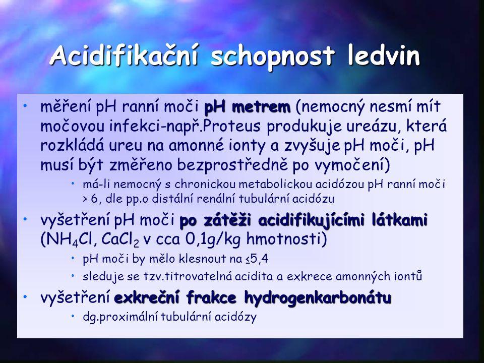 Acidifikační schopnost ledvin pH metremměření pH ranní moči pH metrem (nemocný nesmí mít močovou infekci-např.Proteus produkuje ureázu, která rozkládá ureu na amonné ionty a zvyšuje pH moči, pH musí být změřeno bezprostředně po vymočení) má-li nemocný s chronickou metabolickou acidózou pH ranní moči > 6, dle pp.o distální renální tubulární acidózu po zátěži acidifikujícími látkamivyšetření pH moči po zátěži acidifikujícími látkami (NH 4 Cl, CaCl 2 v cca 0,1g/kg hmotnosti) pH moči by mělo klesnout na ≤5,4 sleduje se tzv.titrovatelná acidita a exkrece amonných iontů exkreční frakce hydrogenkarbonátuvyšetření exkreční frakce hydrogenkarbonátu dg.proximální tubulární acidózy