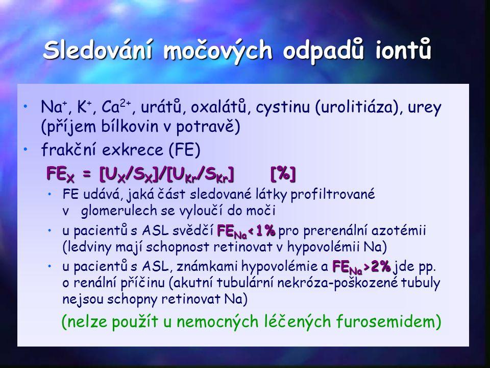 Sledování močových odpadů iontů Na +, K +, Ca 2+, urátů, oxalátů, cystinu (urolitiáza), urey (příjem bílkovin v potravě) frakční exkrece (FE) FE X = [U X /S X ]/[U Kr /S Kr ] [%] FE udává, jaká část sledované látky profiltrované v glomerulech se vyloučí do moči FE Na <1%u pacientů s ASL svědčí FE Na <1% pro prerenální azotémii (ledviny mají schopnost retinovat v hypovolémii Na) FE Na >2%u pacientů s ASL, známkami hypovolémie a FE Na >2% jde pp.